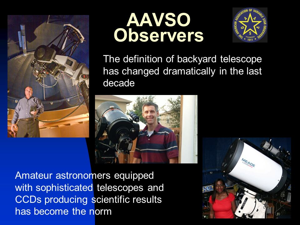 AAVSO Observers The definition of backyard telescope has changed dramatically in the last decade Amateur astronomers equipped with sophisticated telescopes and CCDs producing scientific results has become the norm