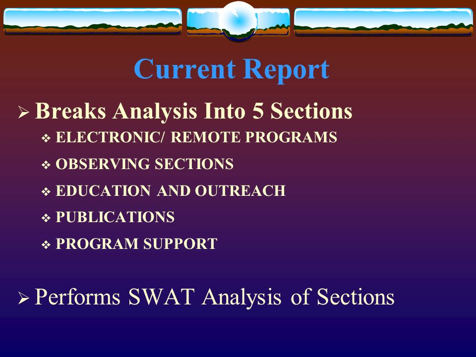 Current Report Breaks Analysis Into 5 Sections ELECTRONIC/ REMOTE PROGRAMS OBSERVING SECTIONS EDUCATION AND OUTREACH PUBLICATIONS PROGRAM SUPPORT Performs SWAT Analysis of Sections