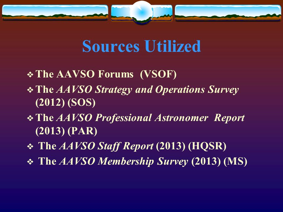 Sources Utilized The AAVSO Forums (VSOF) The AAVSO Strategy and Operations Survey (2012) (SOS) The AAVSO Professional Astronomer Report (2013) (PAR) The AAVSO Staff Report (2013) (HQSR) The AAVSO Membership Survey (2013) (MS)