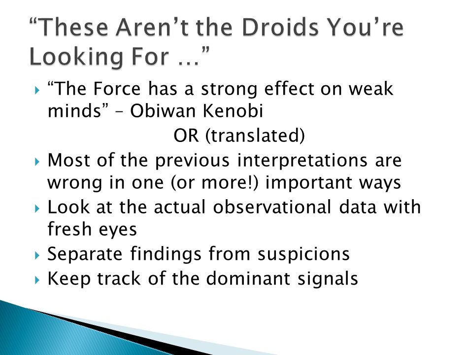 The Force has a strong effect on weak minds – Obiwan Kenobi OR (translated) Most of the previous interpretations are wrong in one (or more!) important ways Look at the actual observational data with fresh eyes Separate findings from suspicions Keep track of the dominant signals