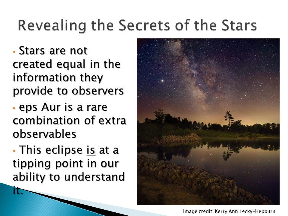 Image credit: Kerry Ann Lecky-Hepburn Stars are not created equal in the information they provide to observers Stars are not created equal in the information they provide to observers eps Aur is a rare combination of extra observables eps Aur is a rare combination of extra observables This eclipse is at a tipping point in our ability to understand it.