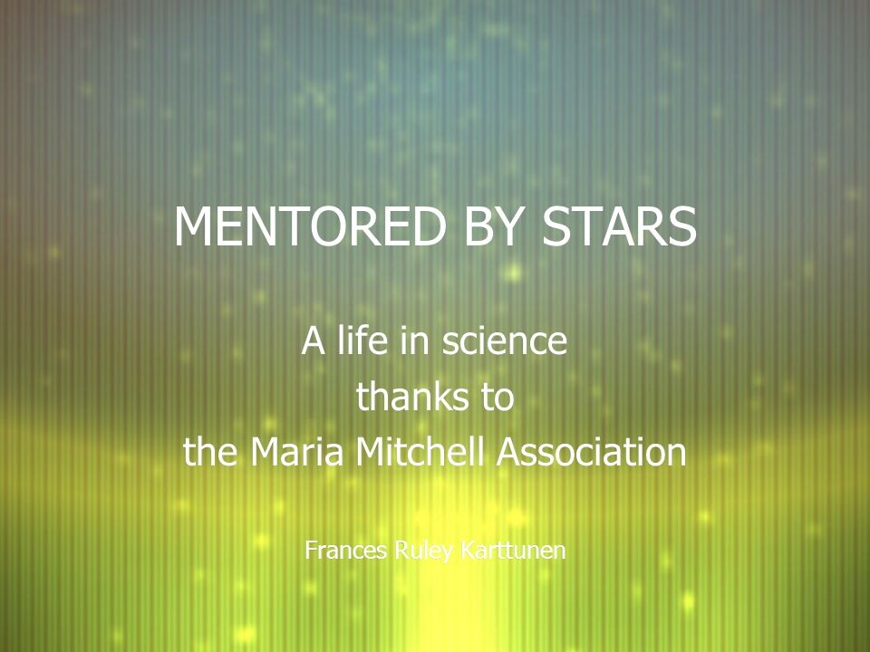 MENTORED BY STARS A life in science thanks to the Maria Mitchell Association Frances Ruley Karttunen A life in science thanks to the Maria Mitchell Association Frances Ruley Karttunen