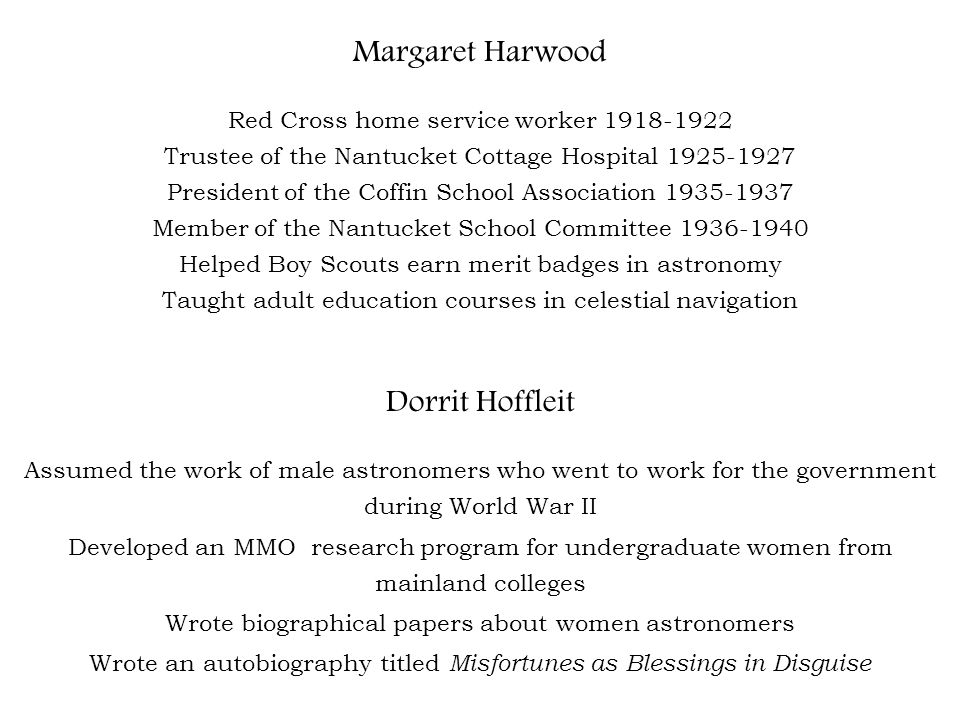 Margaret Harwood Red Cross home service worker 1918-1922 Trustee of the Nantucket Cottage Hospital 1925-1927 President of the Coffin School Association 1935-1937 Member of the Nantucket School Committee 1936-1940 Helped Boy Scouts earn merit badges in astronomy Taught adult education courses in celestial navigation Dorrit Hoffleit Assumed the work of male astronomers who went to work for the government during World War II Developed an MMO research program for undergraduate women from mainland colleges Wrote biographical papers about women astronomers Wrote an autobiography titled Misfortunes as Blessings in Disguise