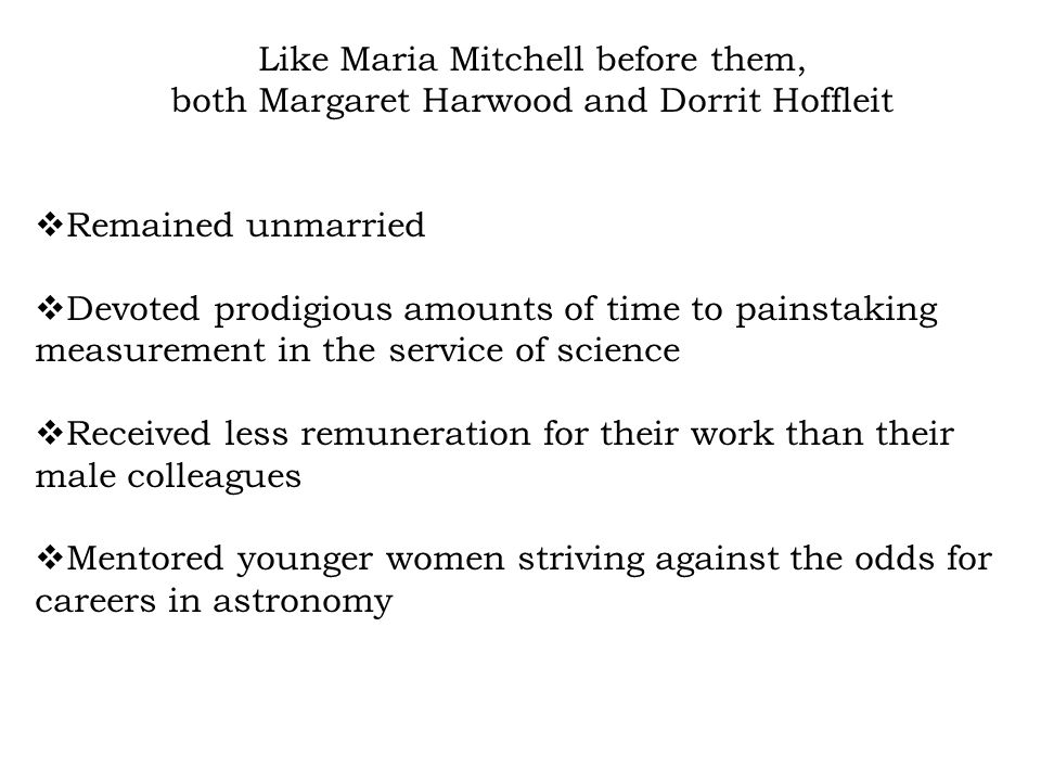 Like Maria Mitchell before them, both Margaret Harwood and Dorrit Hoffleit Remained unmarried Devoted prodigious amounts of time to painstaking measurement in the service of science Received less remuneration for their work than their male colleagues Mentored younger women striving against the odds for careers in astronomy