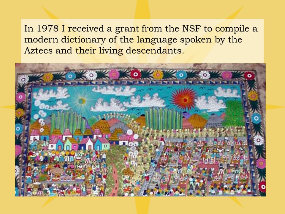 In 1978 I received a grant from the NSF to compile a modern dictionary of the language spoken by the Aztecs and their living descendants.
