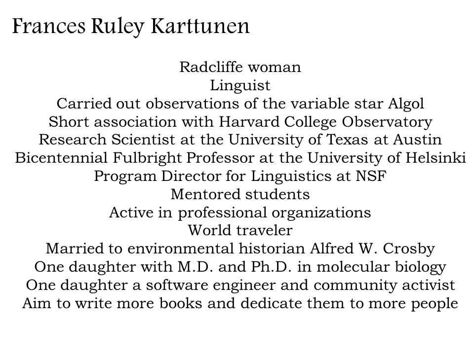 Frances Ruley Karttunen Radcliffe woman Linguist Carried out observations of the variable star Algol Short association with Harvard College Observatory Research Scientist at the University of Texas at Austin Bicentennial Fulbright Professor at the University of Helsinki Program Director for Linguistics at NSF Mentored students Active in professional organizations World traveler Married to environmental historian Alfred W.