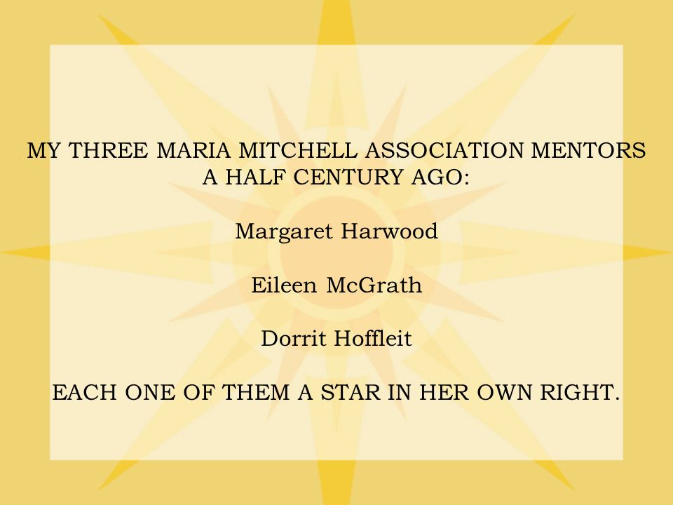 MY THREE MARIA MITCHELL ASSOCIATION MENTORS A HALF CENTURY AGO: Margaret Harwood Eileen McGrath Dorrit Hoffleit EACH ONE OF THEM A STAR IN HER OWN RIGHT.