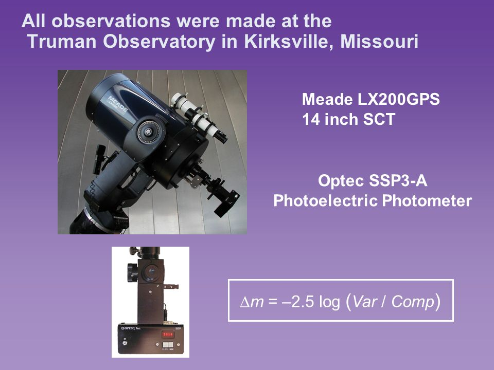 All observations were made at the Truman Observatory in Kirksville, Missouri Meade LX200GPS 14 inch SCT Optec SSP3-A Photoelectric Photometer m = –2.5 log ( Var / Comp )