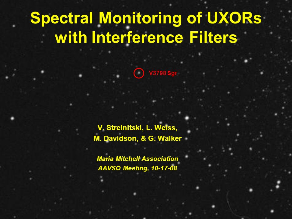 Spectral Monitoring of UXORs with Interference Filters V. Strelnitski, L. Weiss, M. Davidson, & G. Walker Maria Mitchell Association AAVSO Meeting, 10