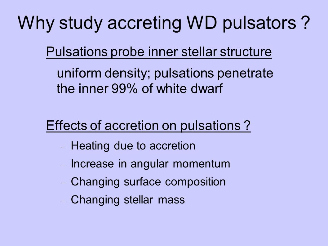 Why study accreting WD pulsators ? Pulsations probe inner stellar structure uniform density; pulsations penetrate the inner 99% of white dwarf Effects