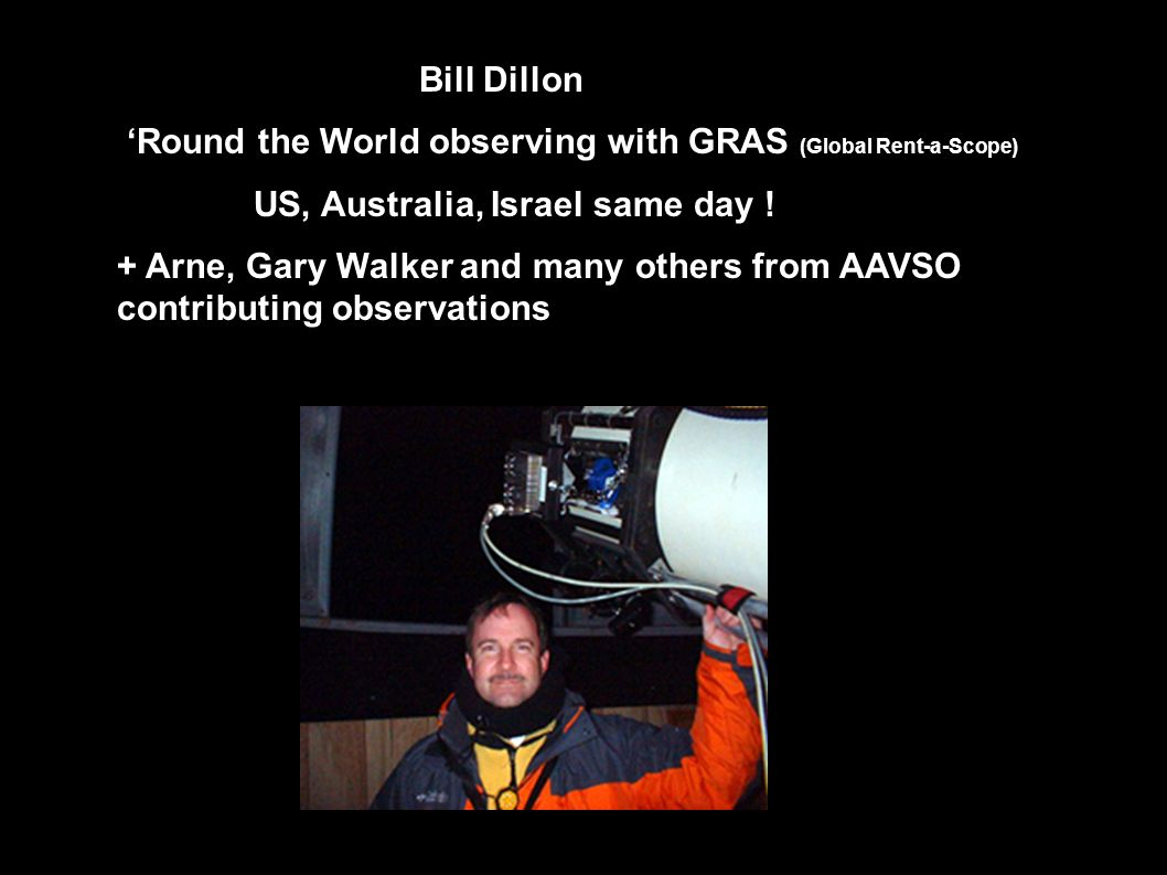 Bill Dillon Round the World observing with GRAS (Global Rent-a-Scope) US, Australia, Israel same day ! + Arne, Gary Walker and many others from AAVSO