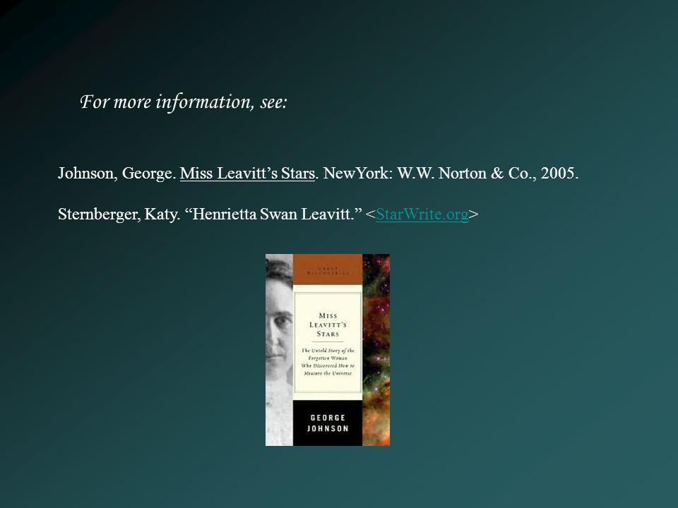 Johnson, George. Miss Leavitts Stars. NewYork: W.W. Norton & Co., 2005. Sternberger, Katy. Henrietta Swan Leavitt. StarWrite.org For more information,