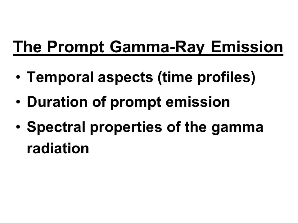 Temporal aspects (time profiles) Duration of prompt emission Spectral properties of the gamma radiation The Prompt Gamma-Ray Emission