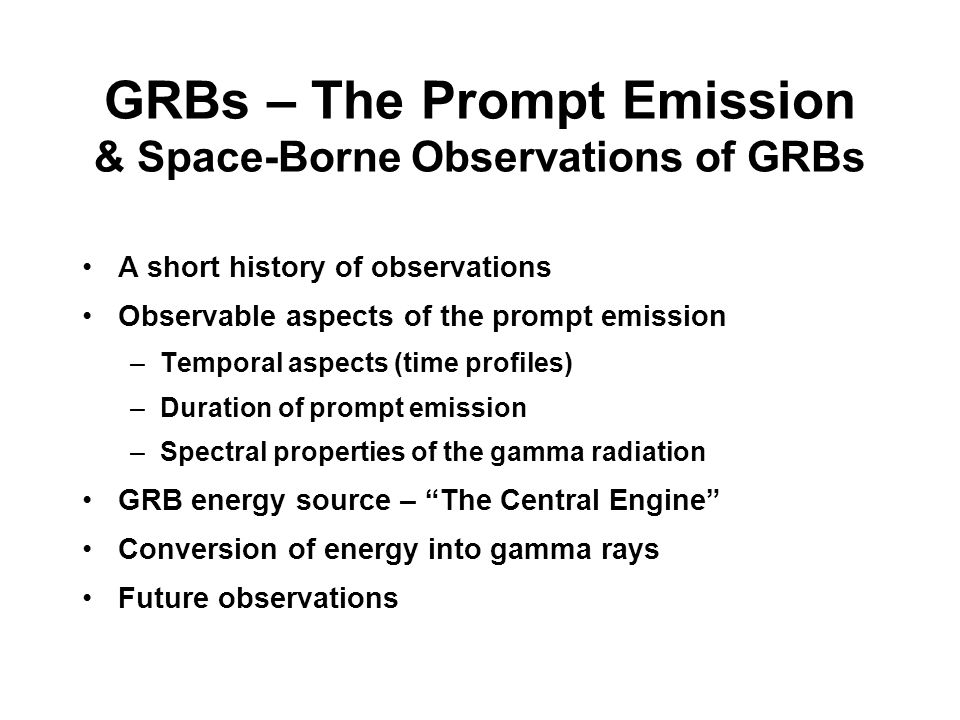 GRBs – The Prompt Emission & Space-Borne Observations of GRBs A short history of observations Observable aspects of the prompt emission –Temporal aspects (time profiles) –Duration of prompt emission –Spectral properties of the gamma radiation GRB energy source – The Central Engine Conversion of energy into gamma rays Future observations