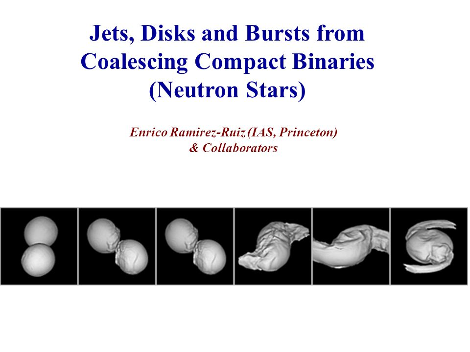 Jets, Disks and Bursts from Coalescing Compact Binaries (Neutron Stars) Enrico Ramirez-Ruiz (IAS, Princeton) & Collaborators