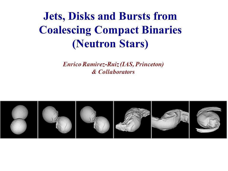 Jets, Disks and Bursts from Coalescing Compact Binaries (Neutron Stars) Enrico Ramirez-Ruiz (IAS, Princeton) & Collaborators