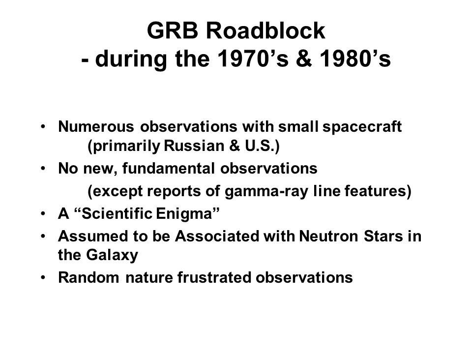 GRB Roadblock - during the 1970s & 1980s Numerous observations with small spacecraft (primarily Russian & U.S.) No new, fundamental observations (except reports of gamma-ray line features) A Scientific Enigma Assumed to be Associated with Neutron Stars in the Galaxy Random nature frustrated observations