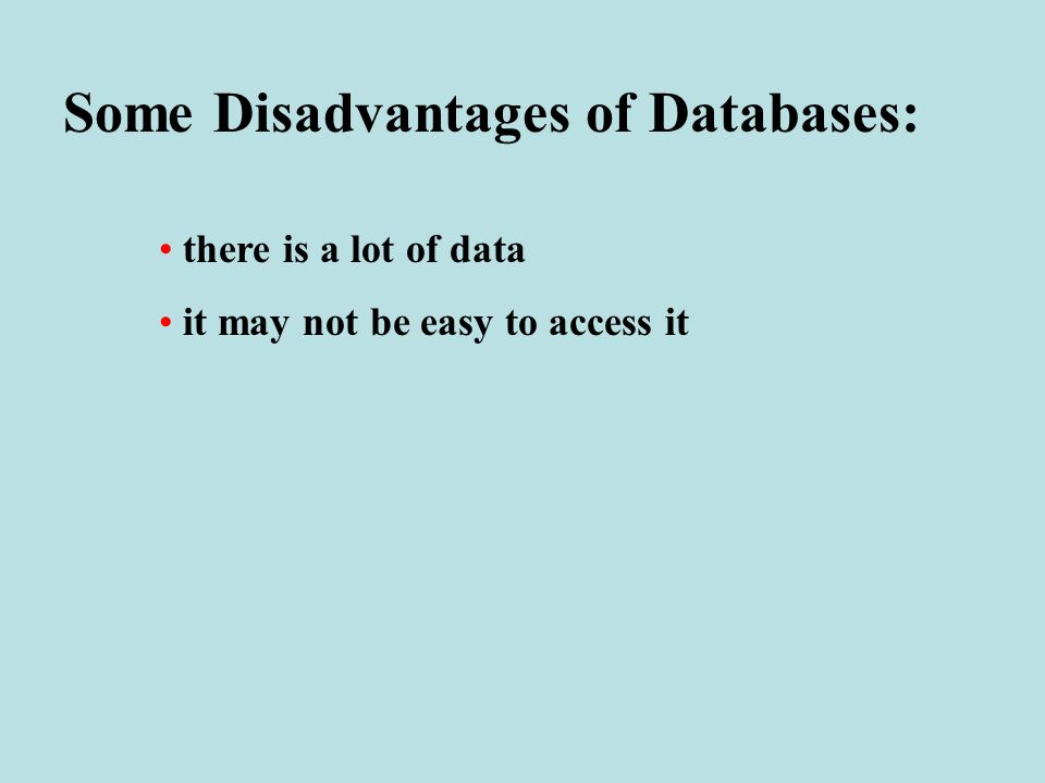 Some Disadvantages of Databases: there is a lot of data it may not be easy to access it
