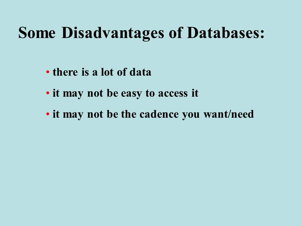 Some Disadvantages of Databases: there is a lot of data it may not be easy to access it it may not be the cadence you want/need
