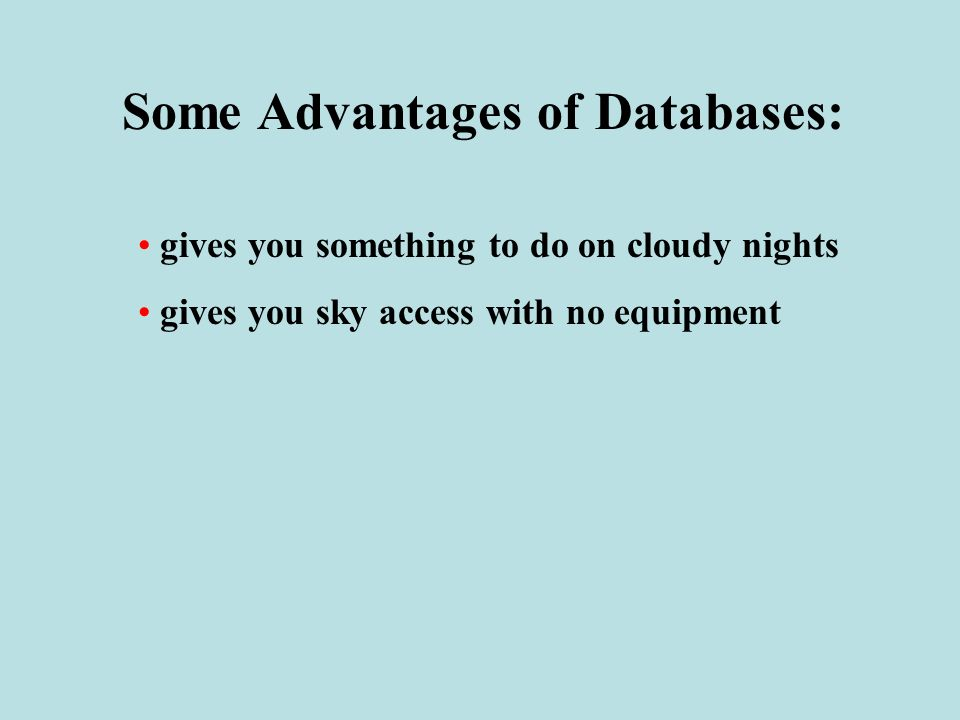 Some Advantages of Databases: gives you something to do on cloudy nights gives you sky access with no equipment