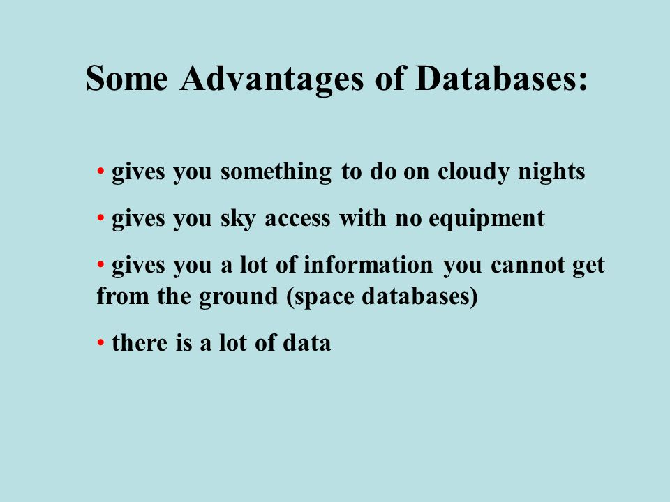 Some Advantages of Databases: gives you something to do on cloudy nights gives you sky access with no equipment gives you a lot of information you cannot get from the ground (space databases) there is a lot of data
