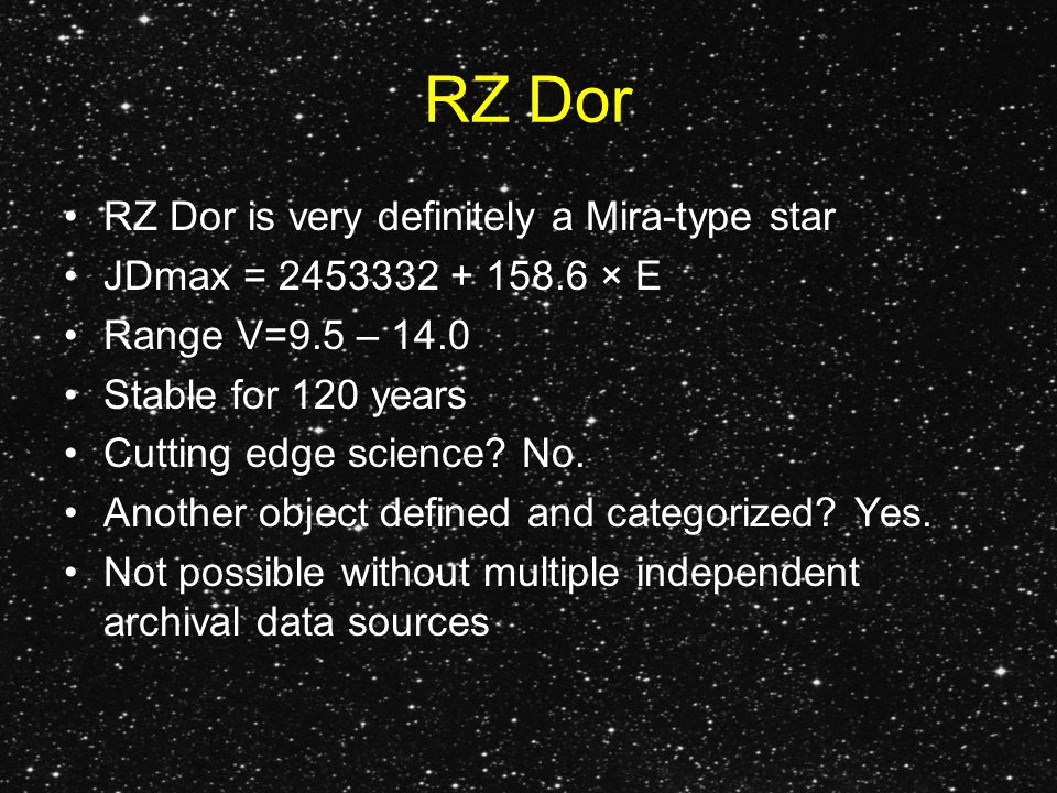 RZ Dor RZ Dor is very definitely a Mira-type star JDmax = 2453332 + 158.6 × E Range V=9.5 – 14.0 Stable for 120 years Cutting edge science.
