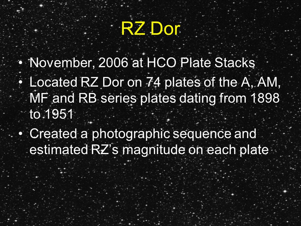 RZ Dor November, 2006 at HCO Plate Stacks Located RZ Dor on 74 plates of the A, AM, MF and RB series plates dating from 1898 to 1951 Created a photographic sequence and estimated RZs magnitude on each plate