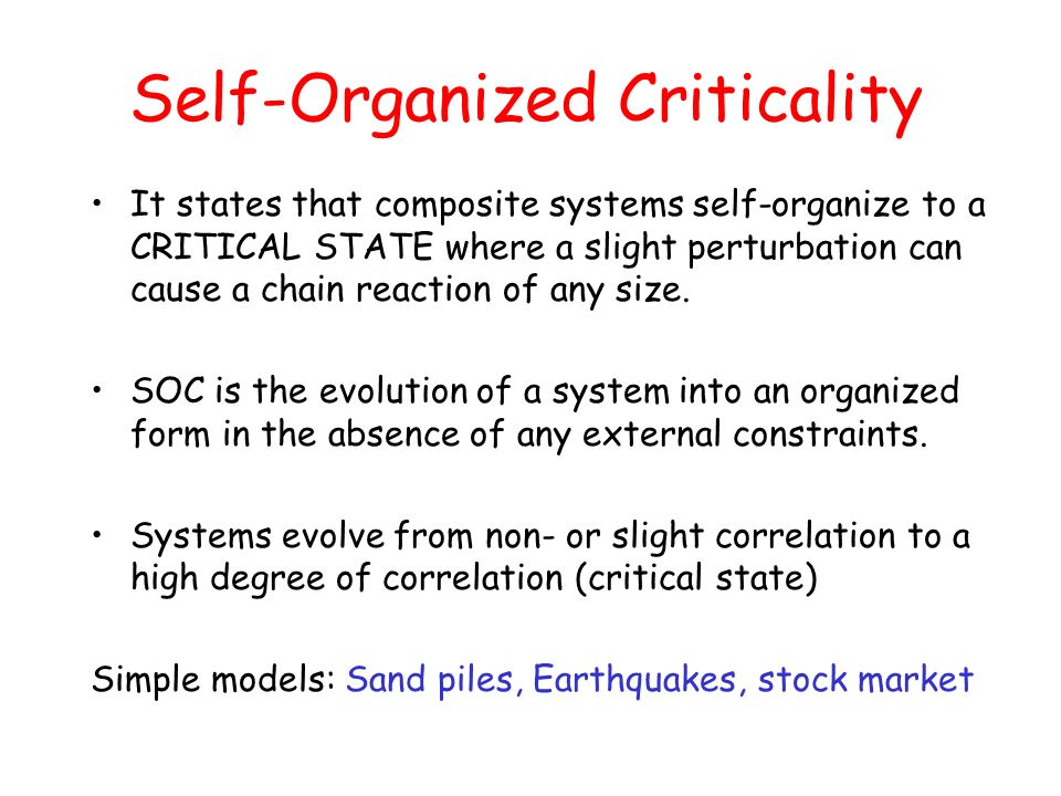 Self-Organized Criticality It states that composite systems self-organize to a CRITICAL STATE where a slight perturbation can cause a chain reaction o