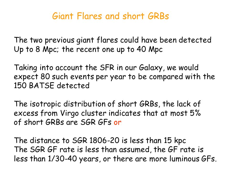 Giant Flares and short GRBs The two previous giant flares could have been detected Up to 8 Mpc; the recent one up to 40 Mpc Taking into account the SF