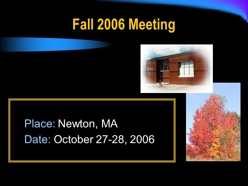 Fall 2006 Meeting Place: Newton, MA Date: October 27-28, 2006