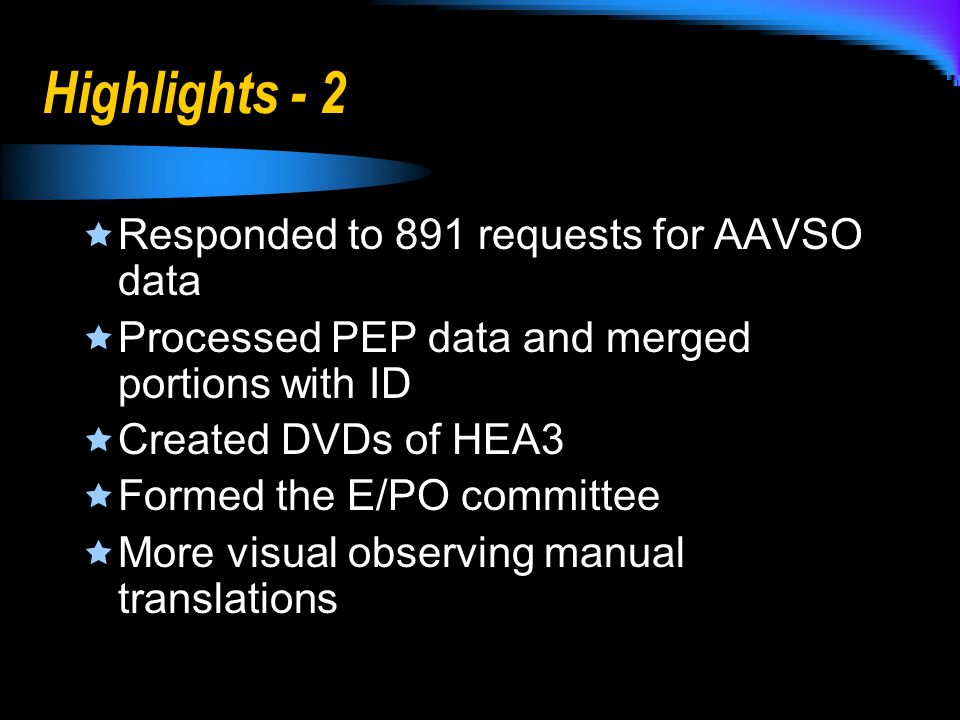 Highlights - 2 Responded to 891 requests for AAVSO data Processed PEP data and merged portions with ID Created DVDs of HEA3 Formed the E/PO committee More visual observing manual translations