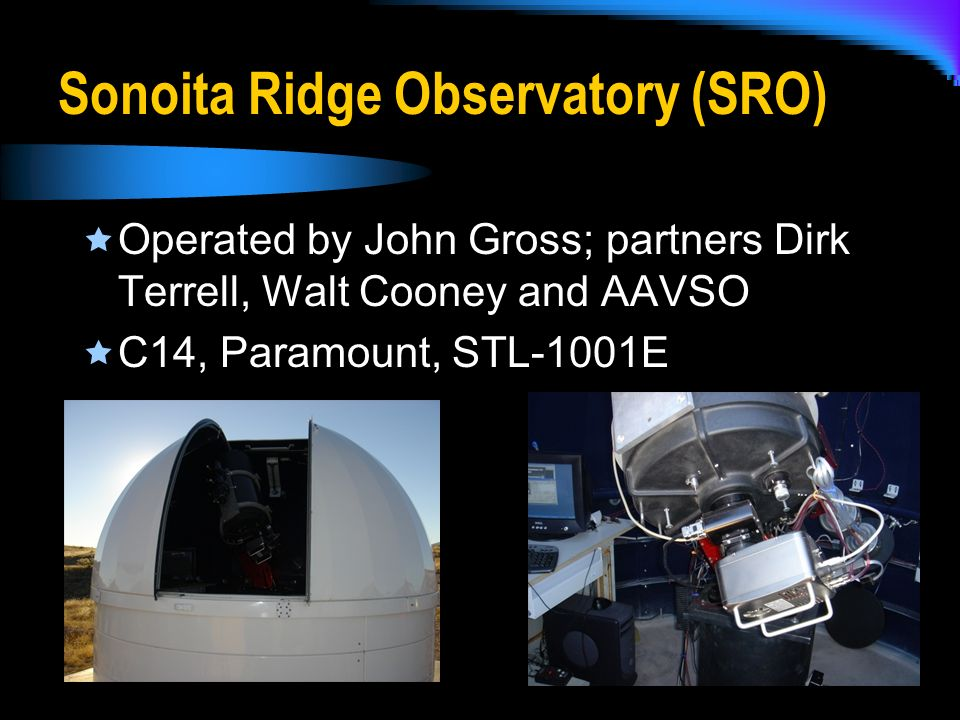 Sonoita Ridge Observatory (SRO) Operated by John Gross; partners Dirk Terrell, Walt Cooney and AAVSO C14, Paramount, STL-1001E
