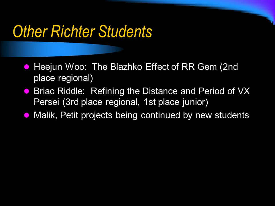 Other Richter Students Heejun Woo: The Blazhko Effect of RR Gem (2nd place regional) Briac Riddle: Refining the Distance and Period of VX Persei (3rd place regional, 1st place junior) Malik, Petit projects being continued by new students