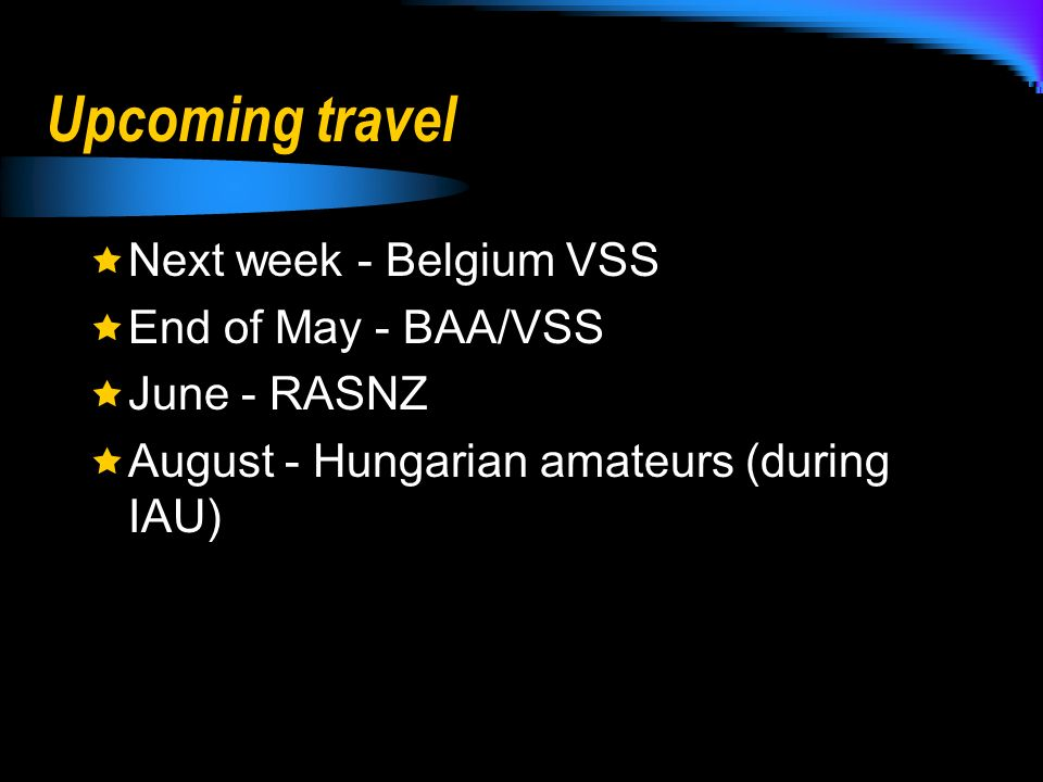 Upcoming travel Next week - Belgium VSS End of May - BAA/VSS June - RASNZ August - Hungarian amateurs (during IAU)