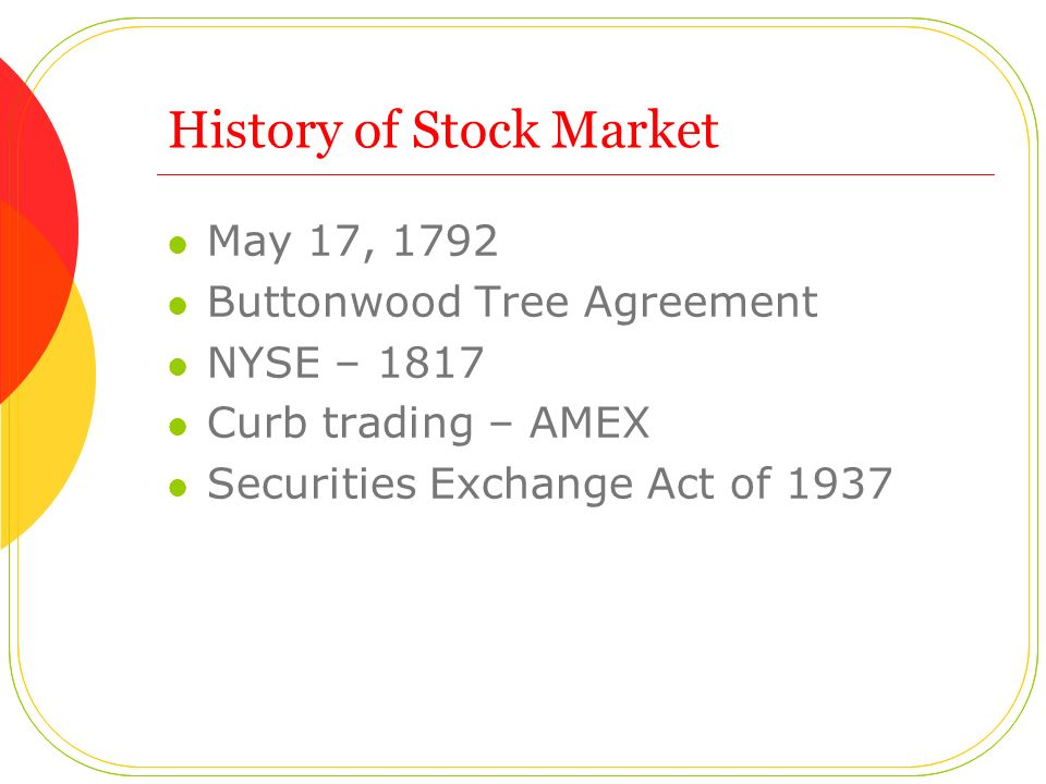 History of Stock Market May 17, 1792 Buttonwood Tree Agreement NYSE – 1817 Curb trading – AMEX Securities Exchange Act of 1937