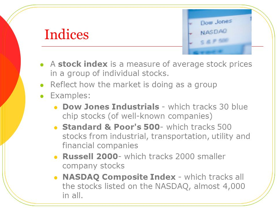 Indices A stock index is a measure of average stock prices in a group of individual stocks. Reflect how the market is doing as a group Examples: Dow J
