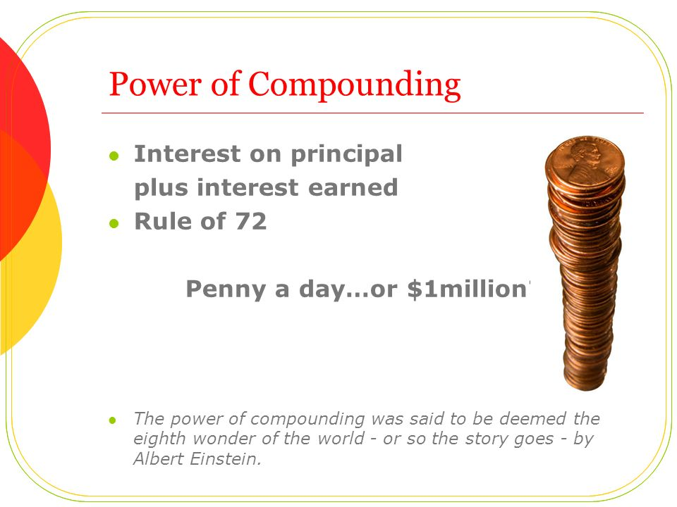 Power of Compounding Interest on principal plus interest earned Rule of 72 Penny a day…or $1million? The power of compounding was said to be deemed th