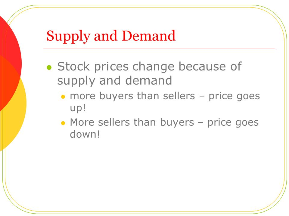 Supply and Demand Stock prices change because of supply and demand more buyers than sellers – price goes up! More sellers than buyers – price goes dow