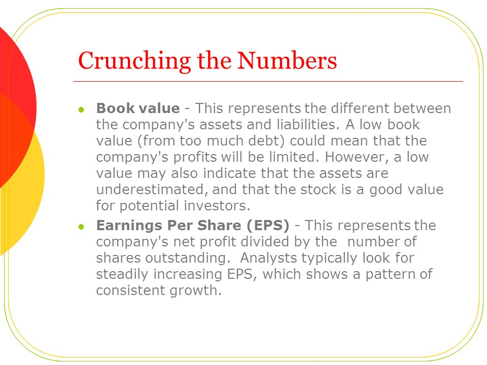 Crunching the Numbers Book value - This represents the different between the company's assets and liabilities. A low book value (from too much debt) c