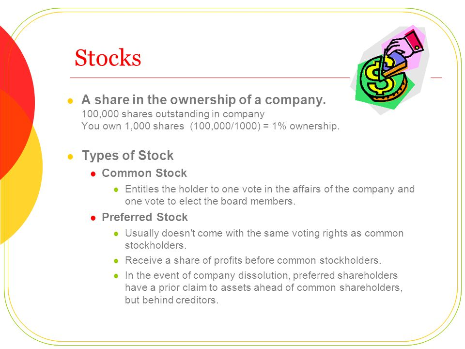 Stocks A share in the ownership of a company. 100,000 shares outstanding in company You own 1,000 shares (100,000/1000) = 1% ownership. Types of Stock