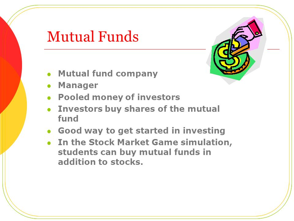 Mutual Funds Mutual fund company Manager Pooled money of investors Investors buy shares of the mutual fund Good way to get started in investing In the