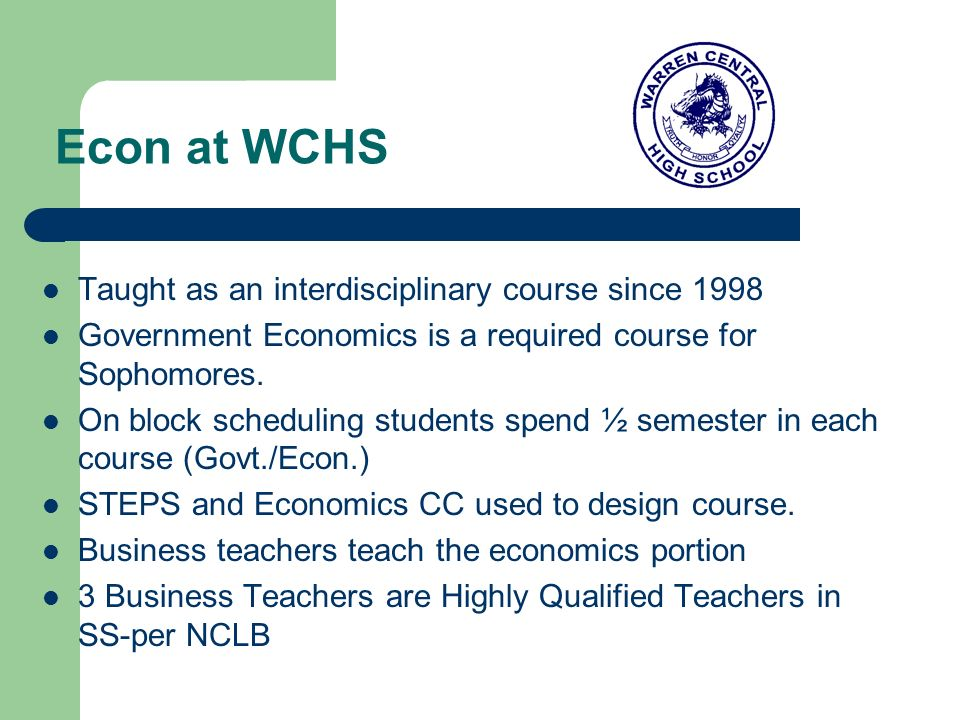 Econ at WCHS Taught as an interdisciplinary course since 1998 Government Economics is a required course for Sophomores.