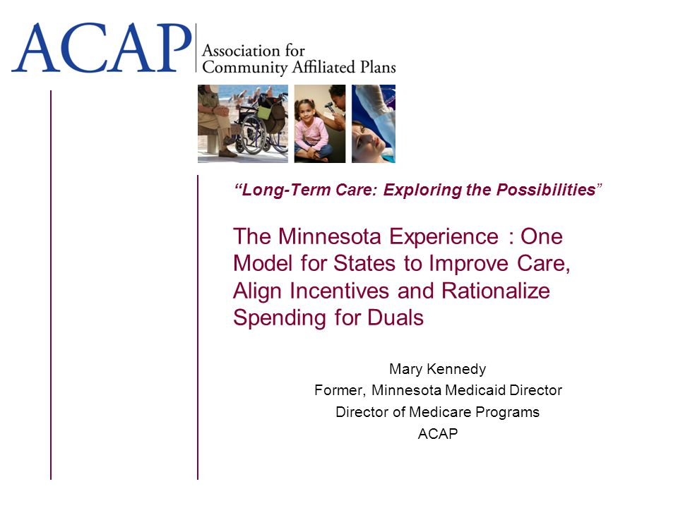 Long-Term Care: Exploring the Possibilities The Minnesota Experience : One Model for States to Improve Care, Align Incentives and Rationalize Spending for Duals Mary Kennedy Former, Minnesota Medicaid Director Director of Medicare Programs ACAP