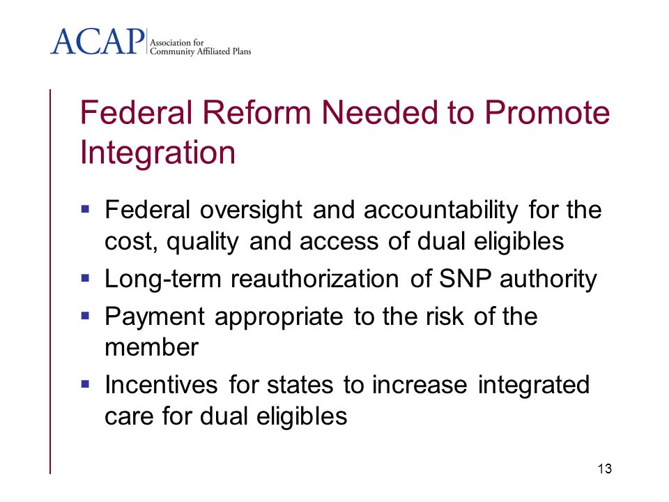 Federal Reform Needed to Promote Integration Federal oversight and accountability for the cost, quality and access of dual eligibles Long-term reauthorization of SNP authority Payment appropriate to the risk of the member Incentives for states to increase integrated care for dual eligibles 13