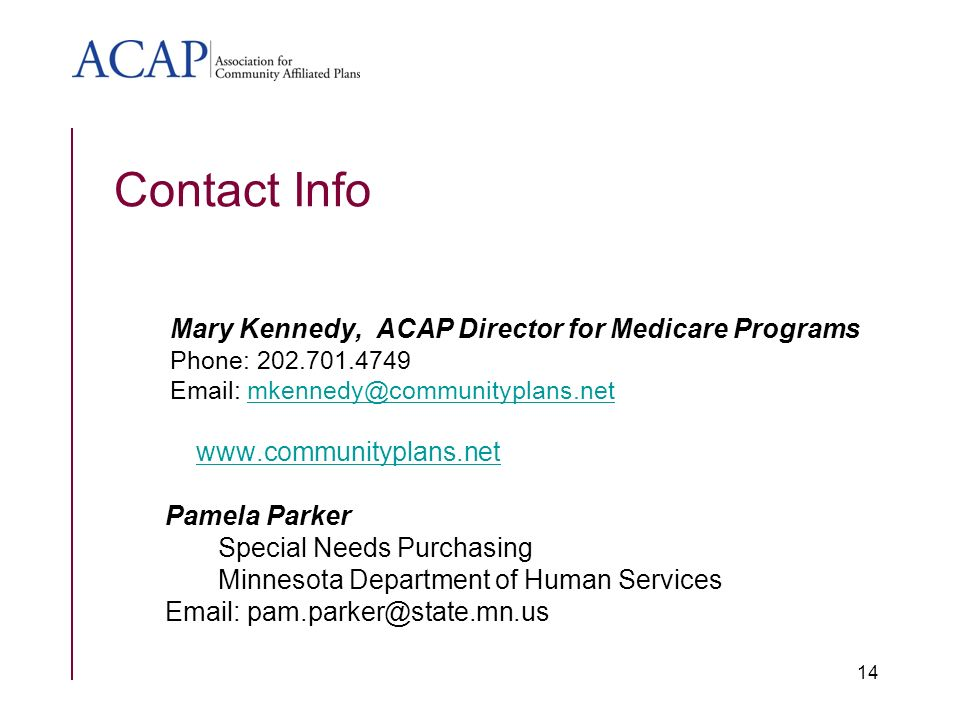 Contact Info Mary Kennedy, ACAP Director for Medicare Programs Phone: Pamela Parker Special Needs Purchasing Minnesota Department of Human Services   14