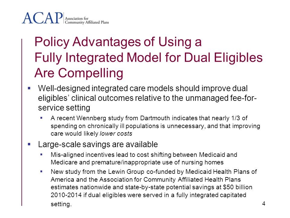 Policy Advantages of Using a Fully Integrated Model for Dual Eligibles Are Compelling Well-designed integrated care models should improve dual eligibles clinical outcomes relative to the unmanaged fee-for- service setting A recent Wennberg study from Dartmouth indicates that nearly 1/3 of spending on chronically ill populations is unnecessary, and that improving care would likely lower costs Large-scale savings are available Mis-aligned incentives lead to cost shifting between Medicaid and Medicare and premature/inappropriate use of nursing homes New study from the Lewin Group co-funded by Medicaid Health Plans of America and the Association for Community Affiliated Health Plans estimates nationwide and state-by-state potential savings at $50 billion 2010-2014 if dual eligibles were served in a fully integrated capitated setting.