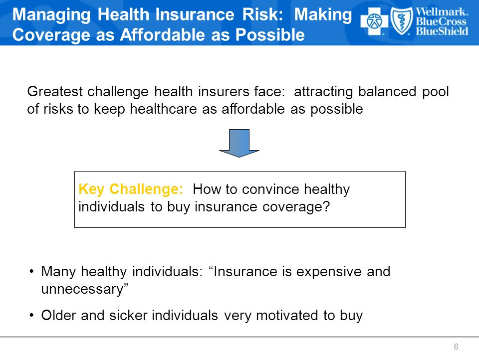Managing Health Insurance Risk: Making Coverage as Affordable as Possible Greatest challenge health insurers face: attracting balanced pool of risks t