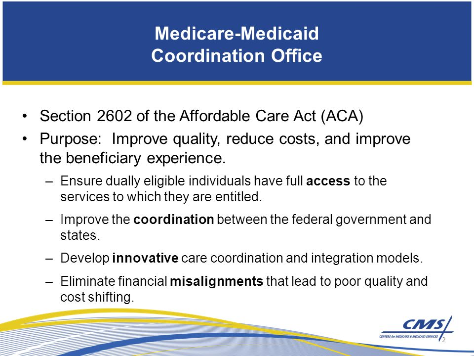Medicare-Medicaid Coordination Office Section 2602 of the Affordable Care Act (ACA) Purpose: Improve quality, reduce costs, and improve the beneficiary experience.