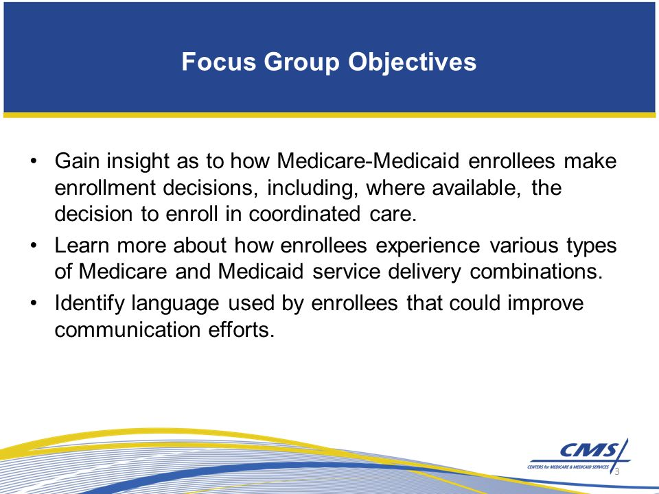 Focus Group Objectives Gain insight as to how Medicare-Medicaid enrollees make enrollment decisions, including, where available, the decision to enroll in coordinated care.