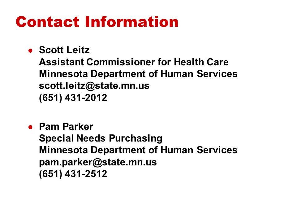 Contact Information Scott Leitz Assistant Commissioner for Health Care Minnesota Department of Human Services scott.leitz@state.mn.us (651) 431-2012 Pam Parker Special Needs Purchasing Minnesota Department of Human Services pam.parker@state.mn.us (651) 431-2512
